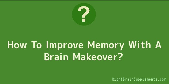How To Improve Memory With A Brain Makeover